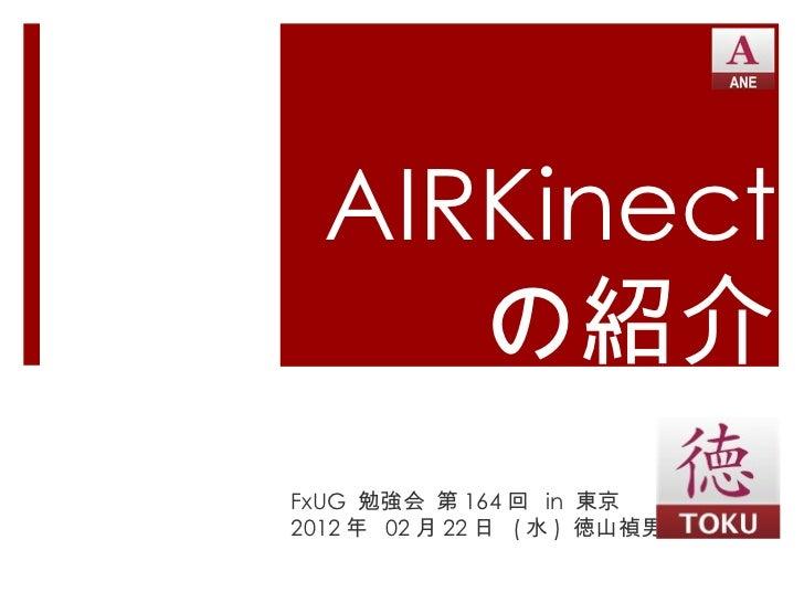 AIRKinect の紹介 FxUG  勉強会 第 164 回  in  東京 2012 年  02 月 22 日  ( 水 )  徳山禎男