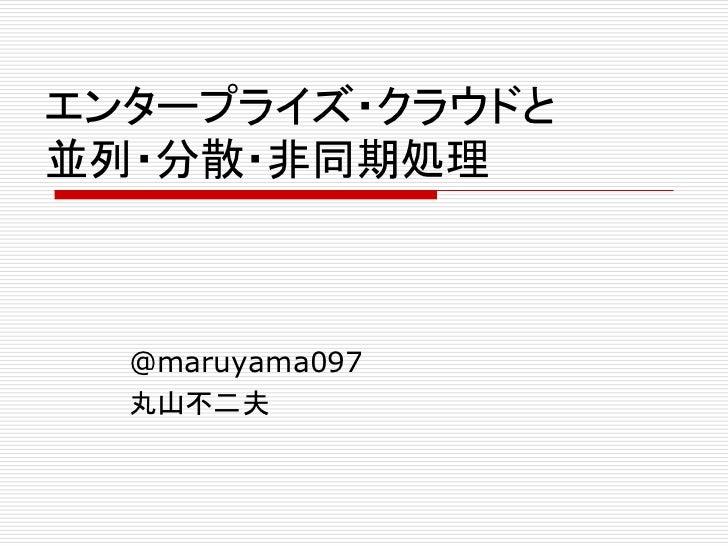 エンタープライズ・クラウドと並列・分散・非同期処理  @maruyama097  丸山不二夫