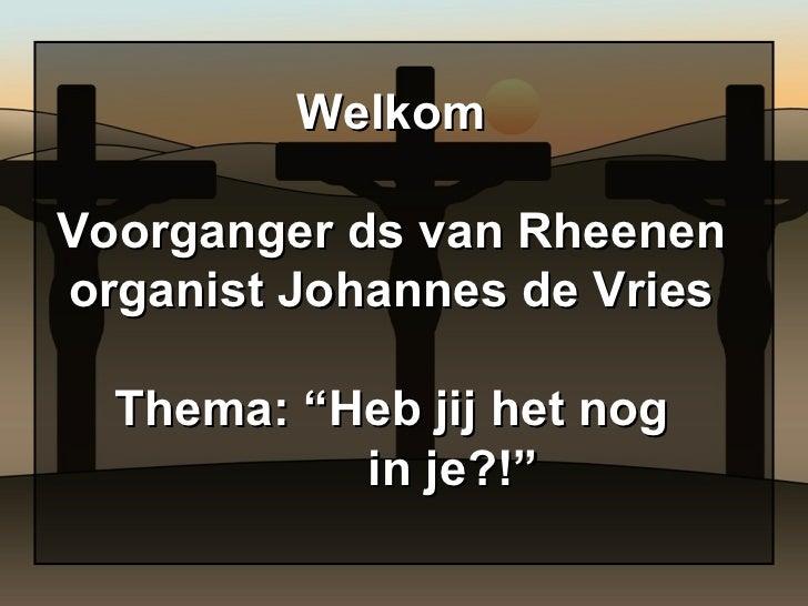 """Welkom Voorganger ds van Rheenen organist Johannes de Vries Thema: """"Heb jij het nog   in je?!"""""""
