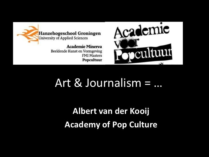 Art & Journalism = …   Albert van der Kooij Academy of Pop Culture