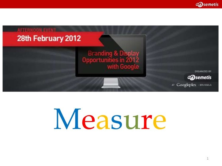 Google-Semetis Display Event - How to effectively measure Google Display with a key set of KPI's?