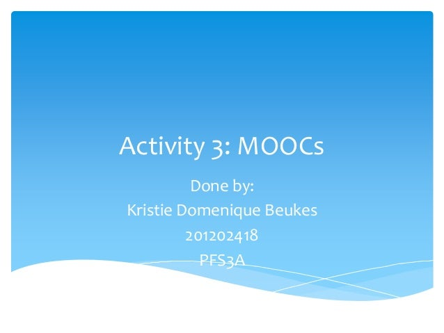 Activity 3: MOOCs Done by: Kristie Domenique Beukes 201202418 PFS3A