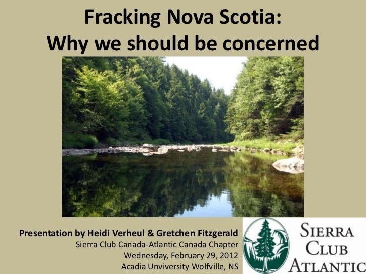 Fracking Nova Scotia:      Why we should be concernedPresentation by Heidi Verheul & Gretchen Fitzgerald             Sierr...