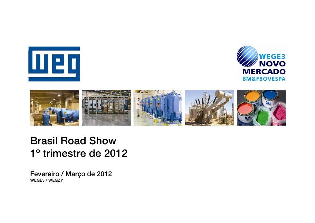 Brasil Road SShow1º trimestre de 2012Fevereiro / Março de 2012WEGE3 / WEGZY