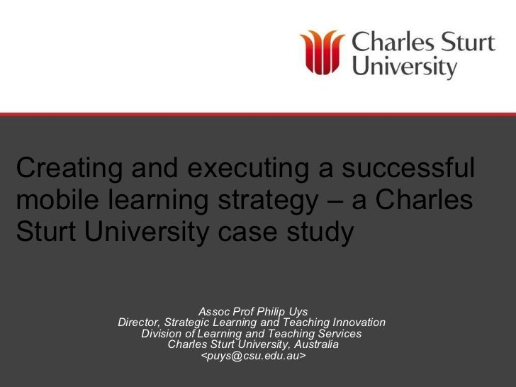 Creating and executing a successful mobile learning strategy – a Charles Sturt University case study Assoc Prof Philip Uys...