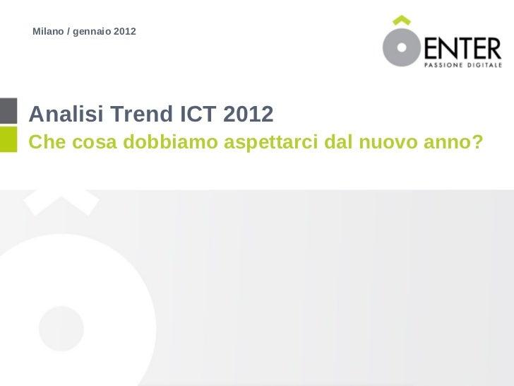 <ul><li>Analisi Trend ICT 2012 </li></ul><ul><li>Che cosa dobbiamo aspettarci dal nuovo anno? </li></ul><ul><li>Milano / g...