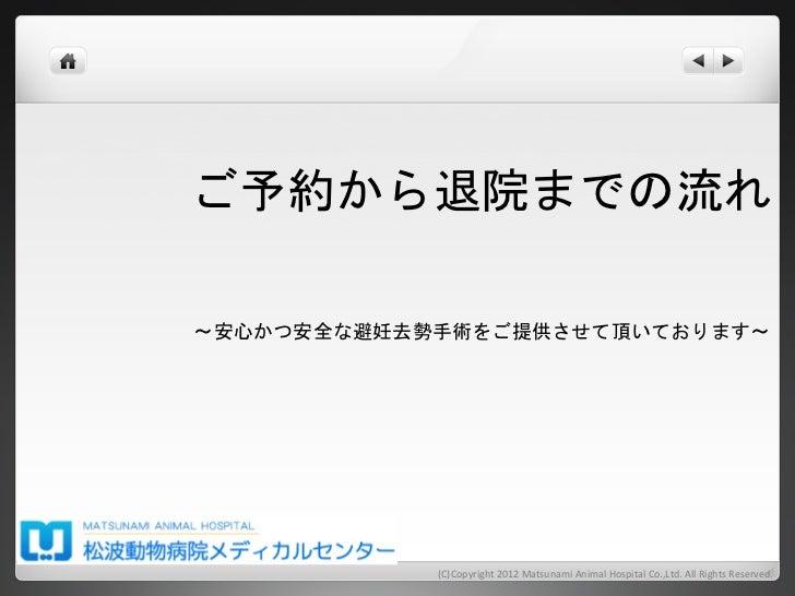 ご予約から退院までの流れ 〜安心かつ安全な避妊去勢手術をご提供させて頂いております〜              (C)Copyright 2012 Matsunami Animal Hospital Co.,Ltd. ...