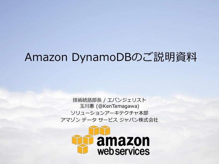 Amazon DynamoDBのご説明資料      技術統括部長 / エバンジェリスト        玉川憲 (@KenTamagawa)      ソリューションアーキテクチャ本部    アマゾン データ サービス ジャパン株式会社