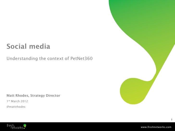 Social mediaUnderstanding the context of PetNet360Matt Rhodes, Strategy Director1st March 2012@mattrhodes                 ...