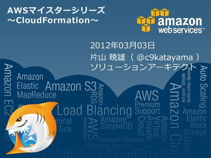 AWSマイスターシリーズ~CloudFormation~             2012年03月03日             片山 暁雄( @c9katayama )             ソリューションアーキテクト