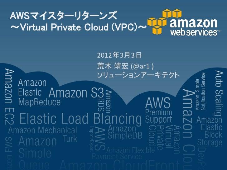 AWSマイスターリターンズ~Virtual Private Cloud (VPC)~                  2012年3月3日                  荒木 靖宏 (@ar1 )                  ソリュー...