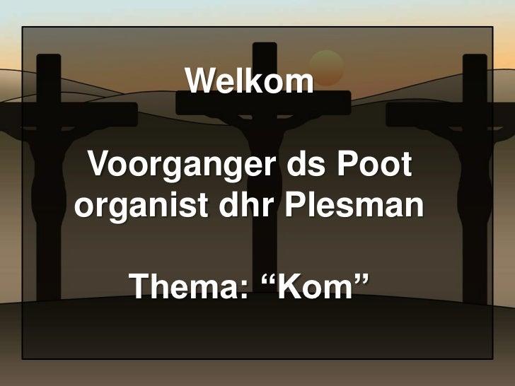 "Welkom Voorganger ds Pootorganist dhr Plesman   Thema: ""Kom"""