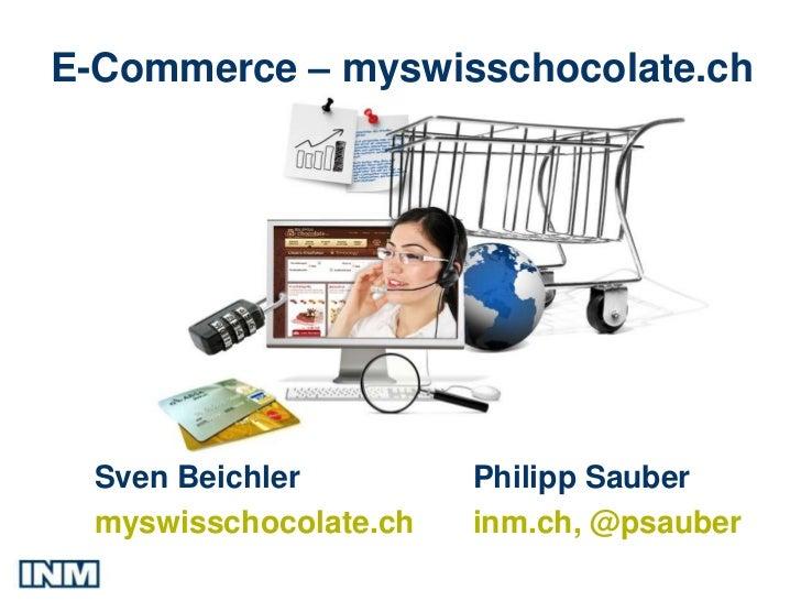 E-Commerce – myswisschocolate.ch Sven Beichler         Philipp Sauber myswisschocolate.ch   inm.ch, @psauber