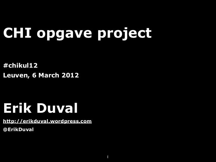 CHI opgave project#chikul12Leuven, 6 March 2012Erik Duvalhttp://erikduval.wordpress.com@ErikDuval                         ...