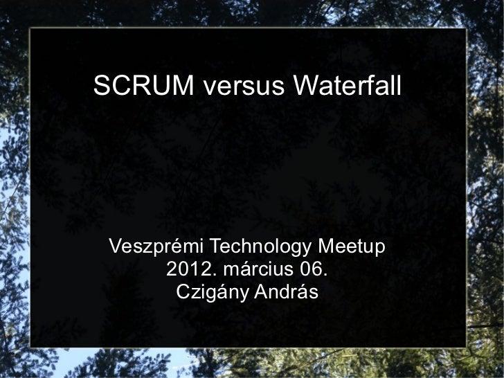 SCRUM versus Waterfall Veszprémi Technology Meetup      2012. március 06.       Czigány András