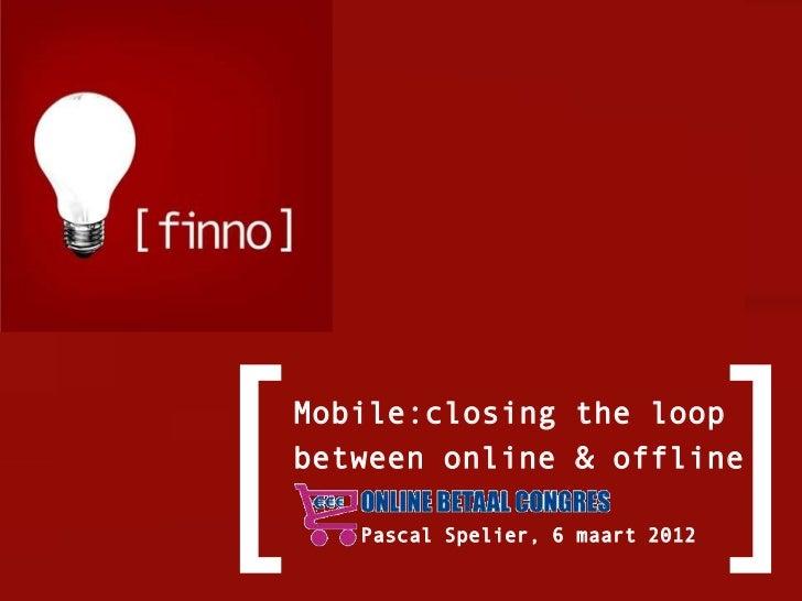 [   Mobile:closing the loop    between online & offline       Pascal Spelier, 6 maart 2012                                ...