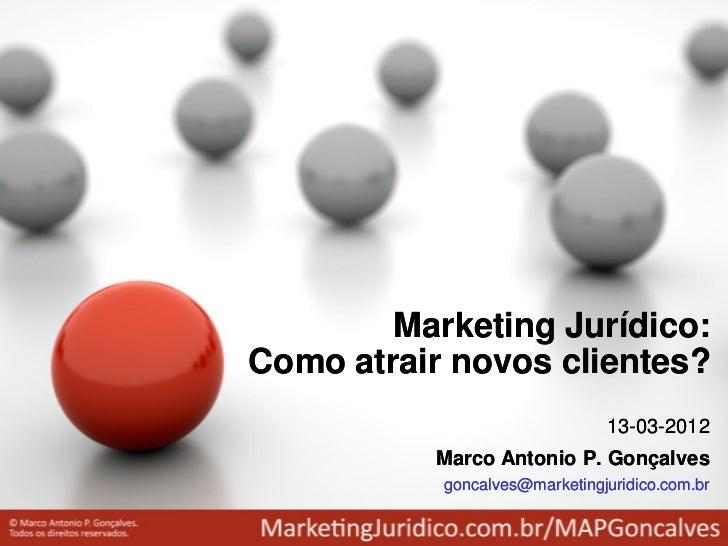Marketing Jurídico:Como atrair novos clientes?                               13-03-2012          Marco Antonio P. Gonçalve...