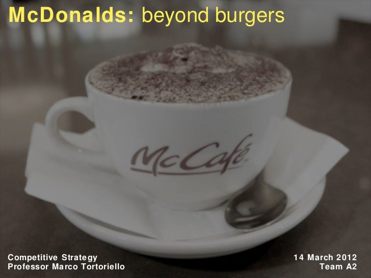 McDonalds: beyond burgersCompetitive Strategy          14 March 2012Professor Marco Tortoriello        Team A21