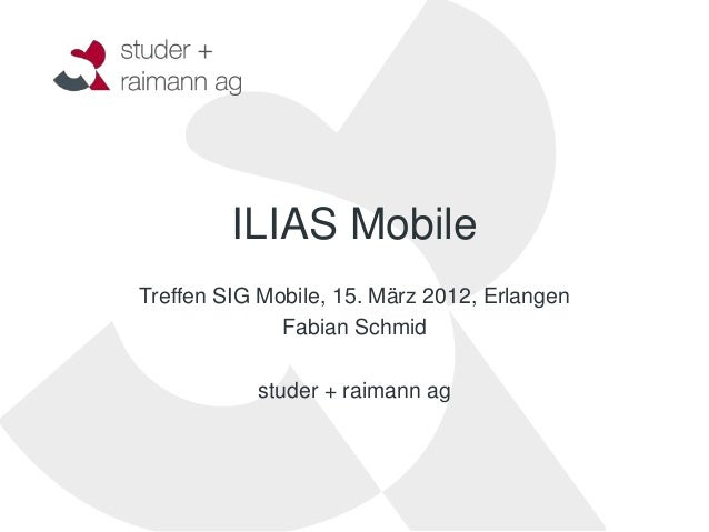 ILIAS MobileTreffen SIG Mobile, 15. März 2012, Erlangen              Fabian Schmid           studer + raimann ag