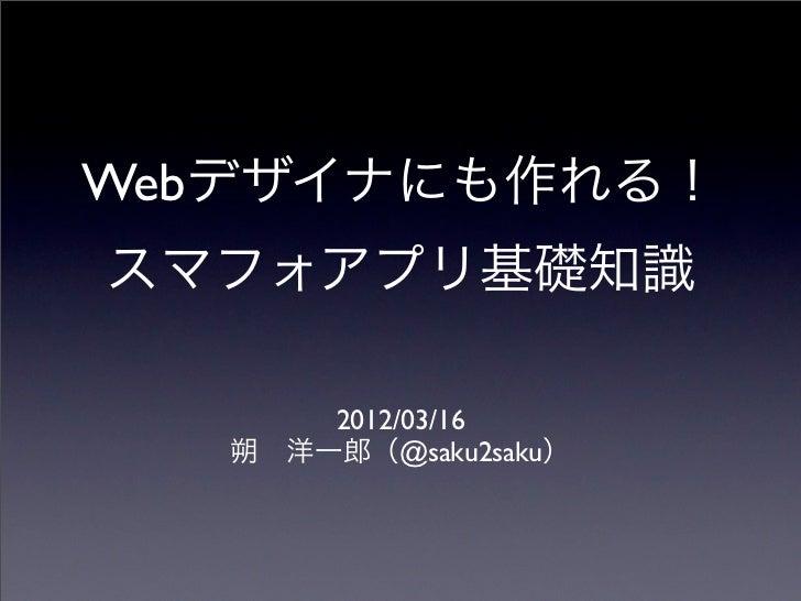Webデザイナにも作れる!スマフォアプリ基礎知識       2012/03/16   朔洋一郎(@saku2saku)