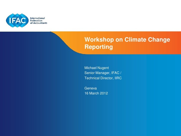 Workshop on Climate ChangeReportingMichael NugentSenior Manager, IFAC /Technical Director, IIRCGeneva16 March 2012        ...