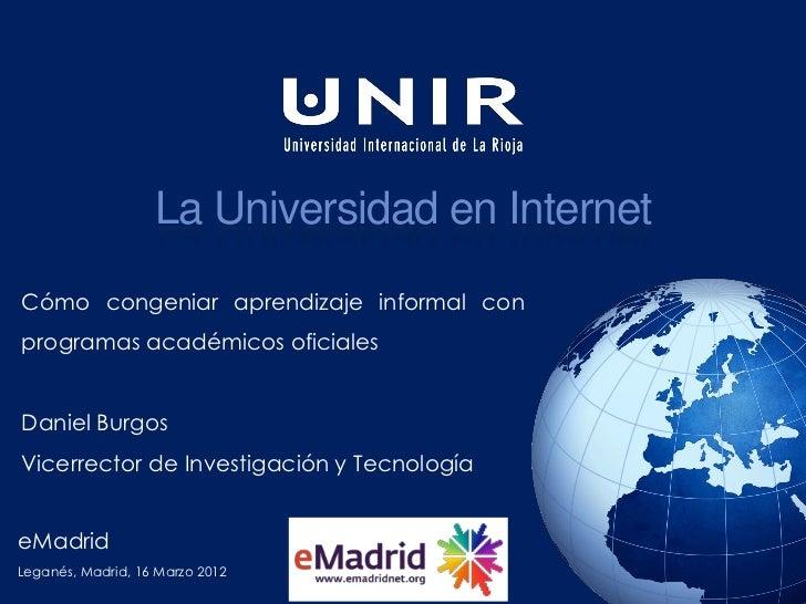 La Universidad en InternetCómo congeniar aprendizaje informal conprogramas académicos oficialesDaniel BurgosVicerrector de...