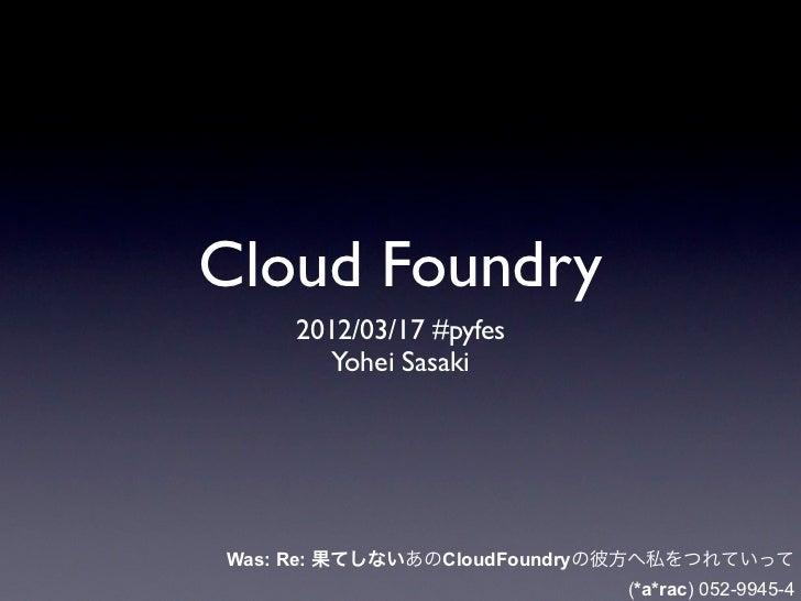 Cloud Foundry    2012/03/17 #pyfes       Yohei SasakiWas: Re: 果てしないあのCloudFoundryの彼方へ私をつれていって                            (...
