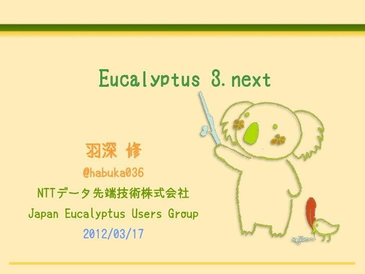 Eucalyptus 3.next         羽深 修         @habuka036 NTTデータ先端技術株式会社Japan Eucalyptus Users Group         2012/03/17