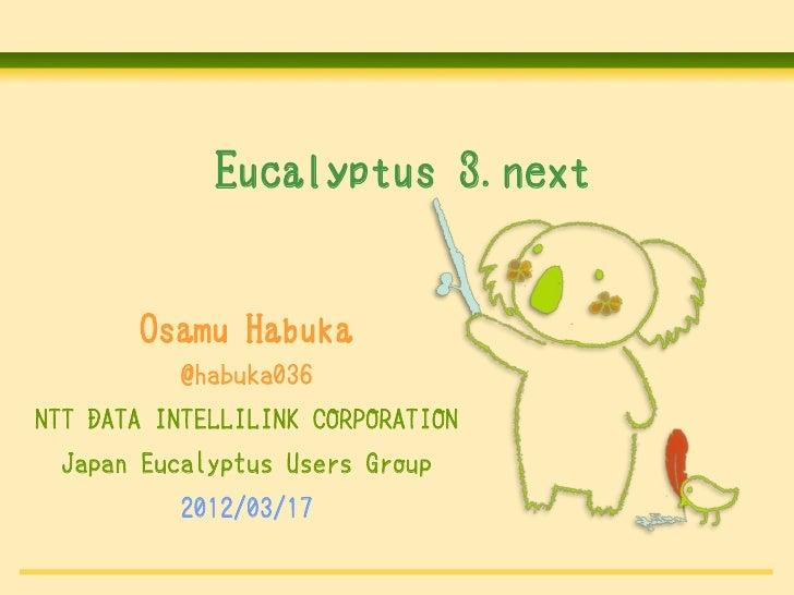Eucalyptus 3.next       Osamu Habuka           @habuka036NTT DATA INTELLILINK CORPORATION Japan Eucalyptus Users Group    ...