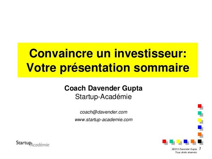 Convaincre un investisseur:Votre présentation sommaire      Coach Davender Gupta        Startup-Académie          coach@da...