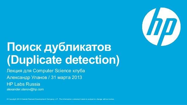 Поиск дубликатов(Duplicate detection)Лекция для Computer Science клубaАлександр Уланов / 31 марта 2013HP Labs Russiaalexan...