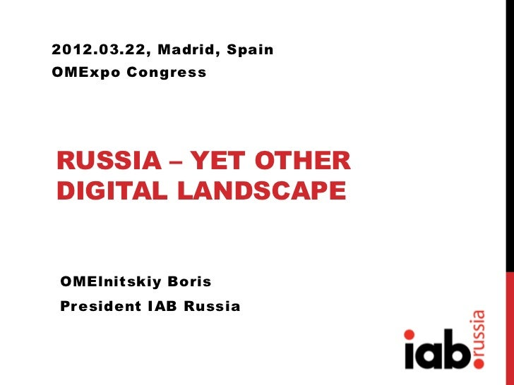 2012.03.22, Madrid, SpainOMExpo CongressRUSSIA – YET OTHERDIGITAL LANDSCAPEOMElnitskiy BorisPresident IAB Russia