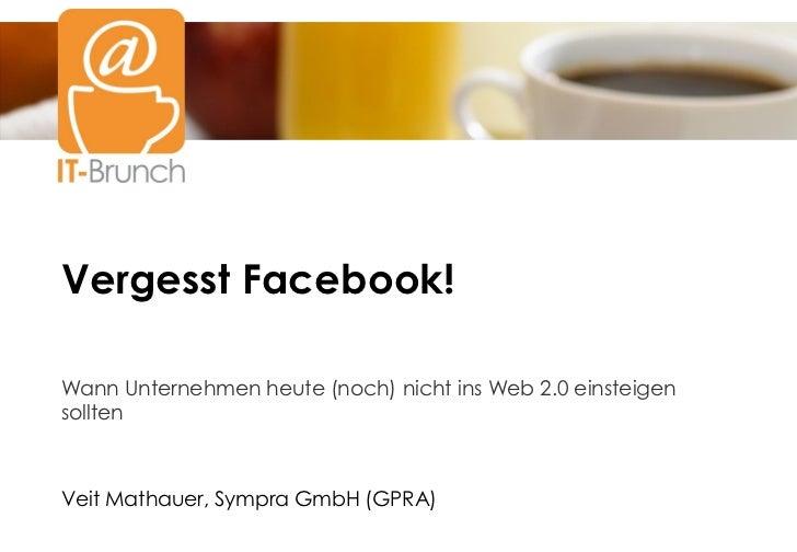 Vergesst Facebook!Titel2Wann Unternehmen heute (noch) nicht ins Web 2.0 einsteigensolltenVeit Mathauer, Sympra GmbH (GPRA)