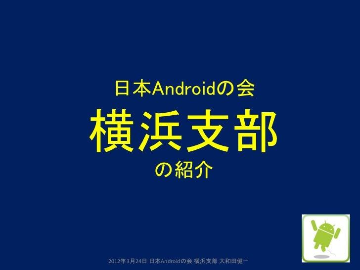 日本Androidの会横浜支部          の紹介2012年3月24日 日本Androidの会 横浜支部 大和田健一