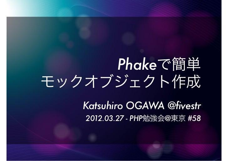 Phakeで簡単モックオブジェクト作成   Katsuhiro OGAWA @fivestr   2012.03.27 - PHP勉強会@東京 #58