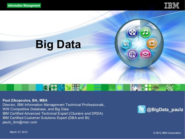 Big DataPaul Zikopoulos, BA, MBADirector, IBM Information Management Technical Professionals,WW Competitive Database, and ...