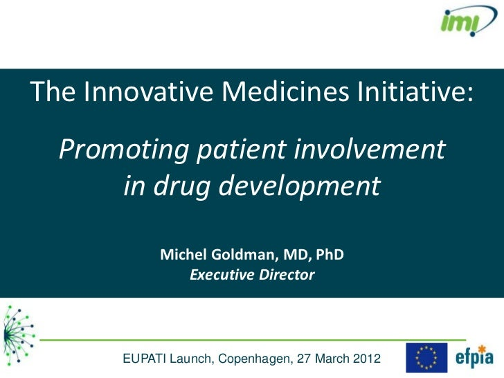 The Innovative Medicines Initiative:  Promoting patient involvement      in drug development            Michel Goldman, MD...
