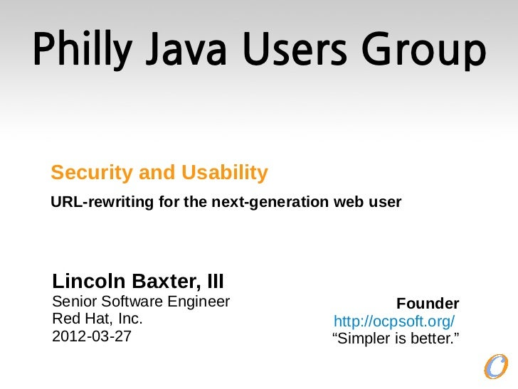 Philly Java Users Group Security and Usability URL-rewriting for the next-generation web user Lincoln Baxter, III Senior S...