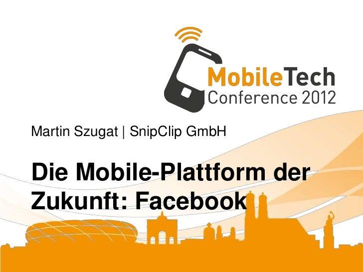 Martin Szugat | SnipClip GmbHDie Mobile-Plattform derZukunft: Facebook