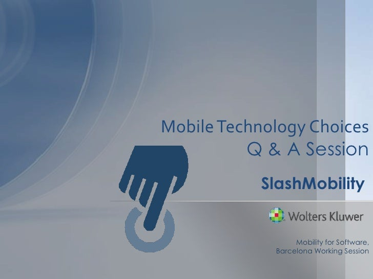 Mobile Technology Choices          Q & A Session            SlashMobility                  Mobility for Software,         ...