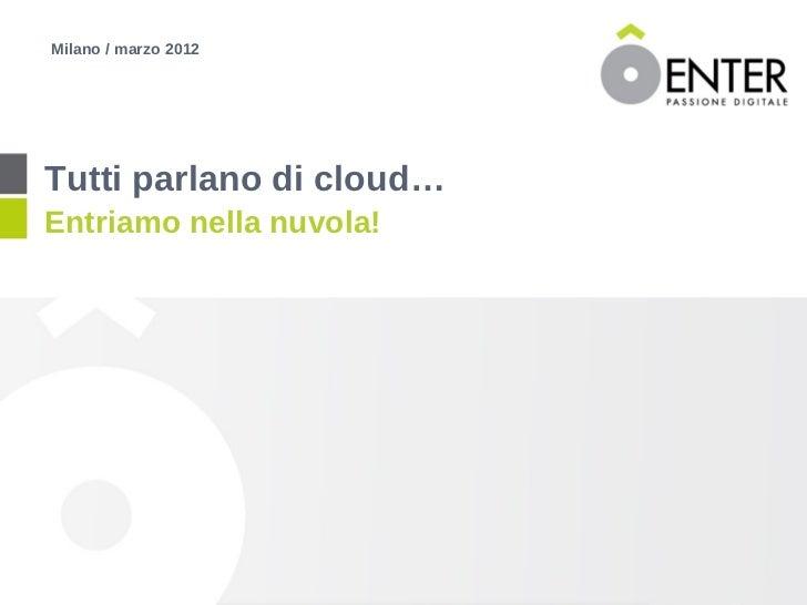 Milano / marzo 2012Tutti parlano di cloud…Entriamo nella nuvola!