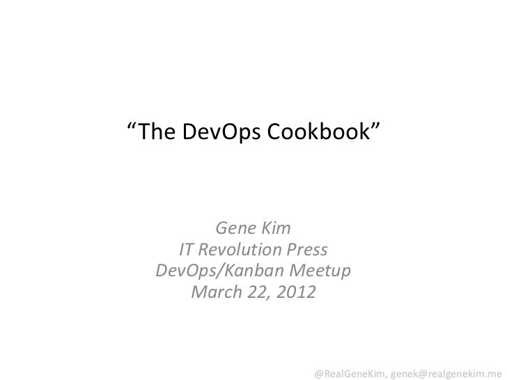 """The DevOps Cookbook""         Gene Kim    IT Revolution Press  DevOps/Kanban Meetup      March 22, 2012                   ..."
