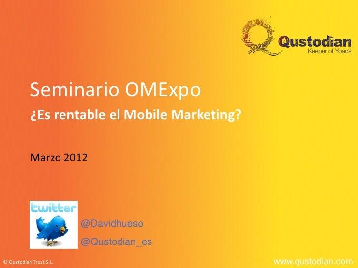 Seminario OMExpo           ¿Es rentable el Mobile Marketing?           Marzo 2012                         @Davidhueso     ...