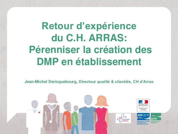 Retour d'expérience      du C.H. ARRAS:  Pérenniser la création des   DMP en établissementJean-Michel Dericquebourg, Direc...