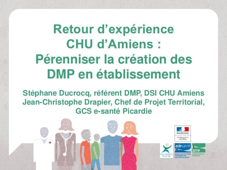 Retour d'expérience        CHU d'Amiens :   Pérenniser la création des    DMP en établissementStéphane Ducrocq, référent D...