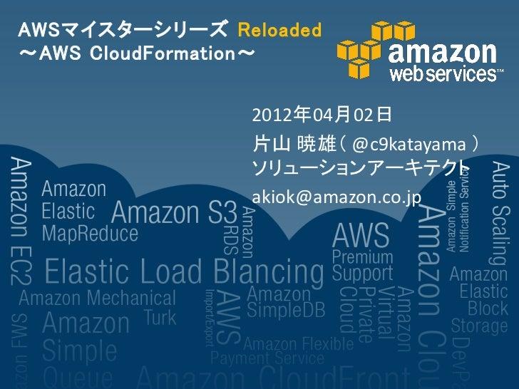 AWSマイスターシリーズ Reloaded~AWS CloudFormation~                2012年04月02日                片山 暁雄( @c9katayama )                ソリ...