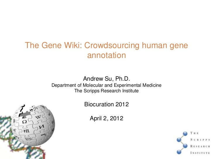 The Gene Wiki: Crowdsourcing human gene               annotation                    Andrew Su, Ph.D.      Department of Mo...