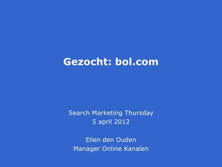 Gezocht: bol.comSearch Marketing Thursday       5 april 2012    Ellen den Ouden Manager Online Kanalen