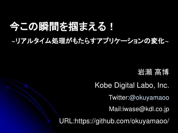 今この瞬間を掴まえる!~リアルタイム処理がもたらすアプリケーションの変化~                              岩瀬 高博                 Kobe Digital Labo, Inc.          ...