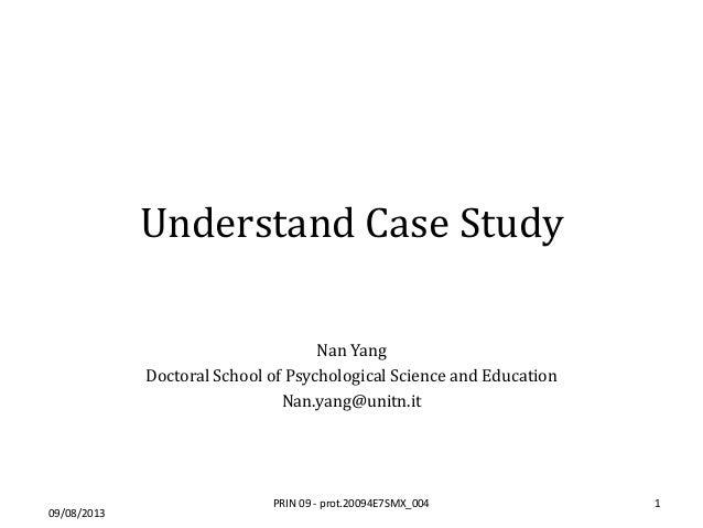 Understand Case Study Nan Yang Doctoral School of Psychological Science and Education Nan.yang@unitn.it 09/08/2013 1PRIN 0...